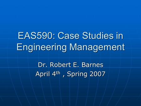 EAS590: Case Studies in Engineering Management Dr. Robert E. Barnes April 4 th, Spring 2007.
