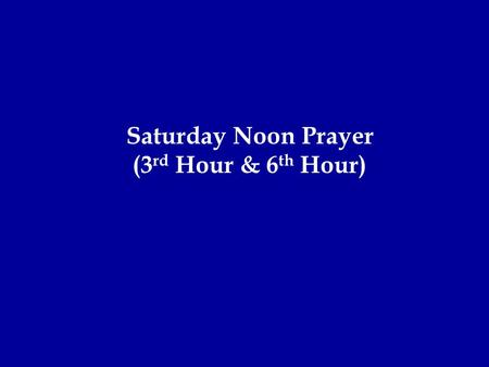 Saturday Noon Prayer (3 rd Hour & 6 th Hour). + In the name of the Father, and of the Son and of the Holy Spirit, one true God. Glory be to Him, and may.