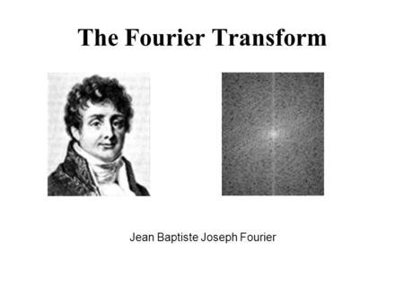 The Fourier Transform Jean Baptiste Joseph Fourier.