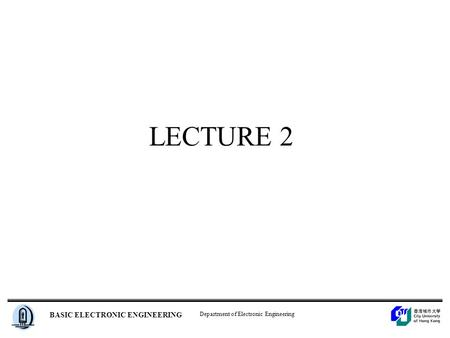Department of Electronic Engineering BASIC ELECTRONIC ENGINEERING LECTURE 2.