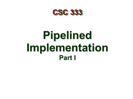 PipelinedImplementation Part I CSC 333. – 2 – Overview General Principles of Pipelining Goal Difficulties Creating a Pipelined Y86 Processor Rearranging.