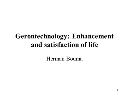 1 Gerontechnology: Enhancement and satisfaction of life Herman Bouma.