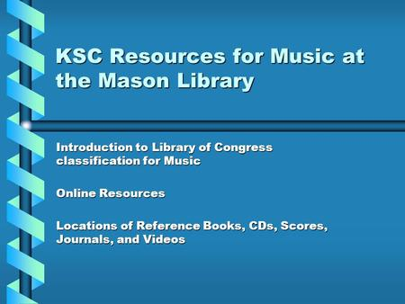 KSC Resources for Music at the Mason Library Introduction to Library of Congress classification for Music Online Resources Locations of Reference Books,
