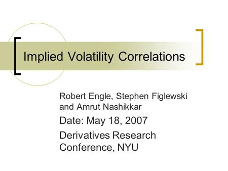Implied Volatility Correlations Robert Engle, Stephen Figlewski and Amrut Nashikkar Date: May 18, 2007 Derivatives Research Conference, NYU.