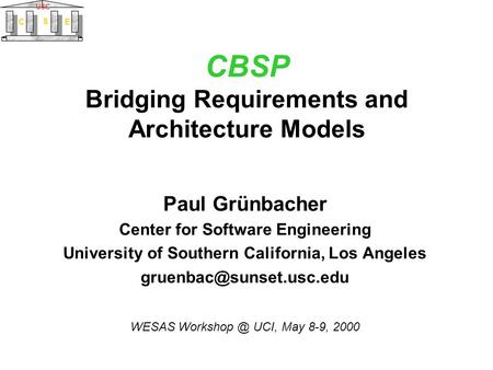 C S E USC CBSP Bridging Requirements and Architecture Models Paul Grünbacher Center for Software Engineering University of Southern California, Los Angeles.