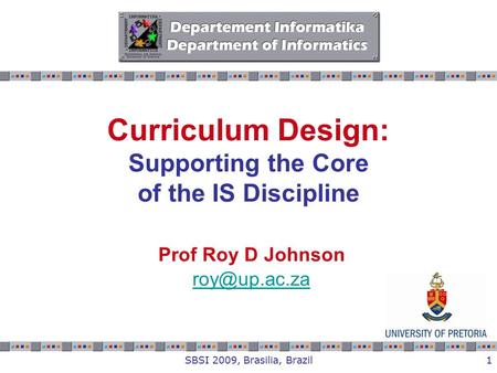 SBSI 2009, Brasilia, Brazil1 Curriculum Design: Supporting the Core of the IS Discipline Prof Roy D Johnson