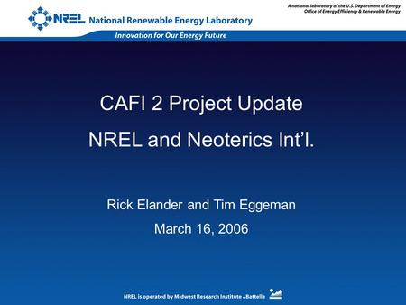 CAFI 2 Project Update NREL and Neoterics Int'l. Rick Elander and Tim Eggeman March 16, 2006.
