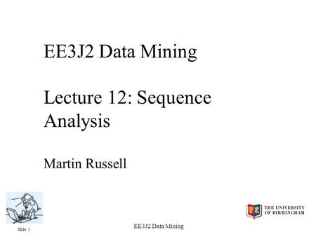 Slide 1 EE3J2 Data Mining EE3J2 Data Mining Lecture 12: Sequence Analysis Martin Russell.