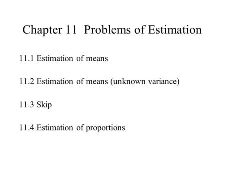 Chapter 11 Problems of Estimation 11.1 Estimation of means 11.2 Estimation of means (unknown variance) 11.3 Skip 11.4 Estimation of proportions.
