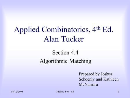 04/12/2005Tucker, Sec. 4.41 Applied Combinatorics, 4 th Ed. Alan Tucker Section 4.4 Algorithmic Matching Prepared by Joshua Schoenly and Kathleen McNamara.