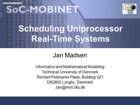 Courseware Scheduling Uniprocessor Real-Time Systems Jan Madsen Informatics and Mathematical Modelling Technical University of Denmark Richard Petersens.