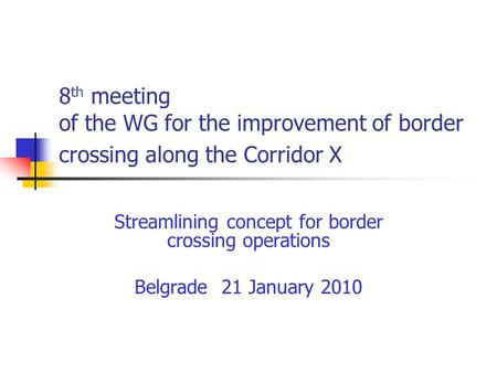 8 th meeting of the WG for the improvement of border crossing along the Corridor X Streamlining concept for border crossing operations Belgrade 21 January.