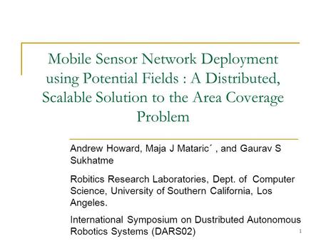 1 Mobile Sensor Network Deployment using Potential Fields : A Distributed, Scalable Solution to the Area Coverage Problem Andrew Howard, Maja J Mataric´,