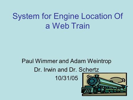System for Engine Location Of a Web Train Paul Wimmer and Adam Weintrop Dr. Irwin and Dr. Schertz 10/31/05.