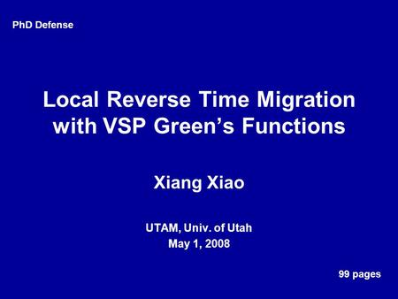 Local Reverse Time Migration with VSP Green's Functions Xiang Xiao UTAM, Univ. of Utah May 1, 2008 PhD Defense 99 pages.