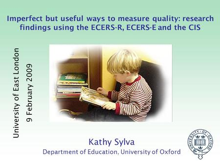 Imperfect but useful ways to measure quality: research findings using the ECERS-R, ECERS-E and the CIS Kathy Sylva Department of Education, University.
