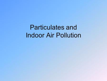 Particulates and Indoor Air Pollution. CO Tough problem in major cities 1000 lb/person/yr Catalytic converters Of 3.8 billion tons/yr, 3 bill. Tons/yr.