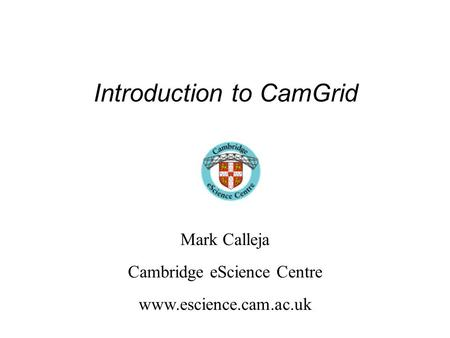 Introduction to CamGrid Mark Calleja Cambridge eScience Centre www.escience.cam.ac.uk.