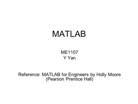 MATLAB ME1107 Y Yan Reference: MATLAB for Engineers by Holly Moore (Pearson Prentice Hall)