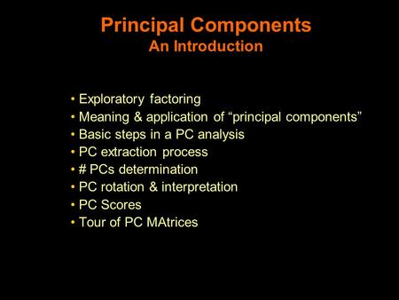 "Principal Components An Introduction Exploratory factoring Meaning & application of ""principal components"" Basic steps in a PC analysis PC extraction process."