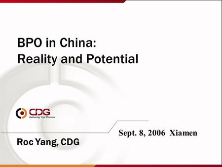 BPO in China: Reality and Potential Sept. 8, 2006 Xiamen Roc Yang, CDG.