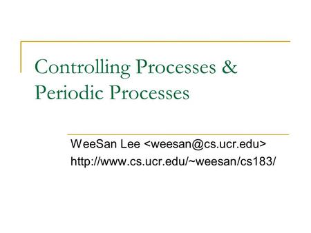 Controlling Processes & Periodic Processes WeeSan Lee