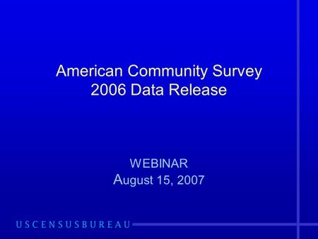 American Community Survey 2006 Data Release WEBINAR A ugust 15, 2007.