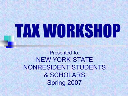 TAX WORKSHOP Presented to: NEW YORK STATE NONRESIDENT STUDENTS & SCHOLARS Spring 2007.