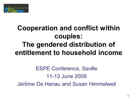 1 Cooperation and conflict within couples: The gendered distribution of entitlement to household income ESPE Conference, Seville 11-13 June 2009 Jérôme.