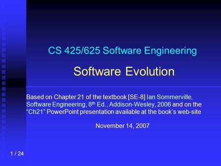 1 / 24 CS 425/625 Software Engineering Software Evolution Based on Chapter 21 of the textbook [SE-8] Ian Sommerville, Software Engineering, 8 th Ed., Addison-Wesley,