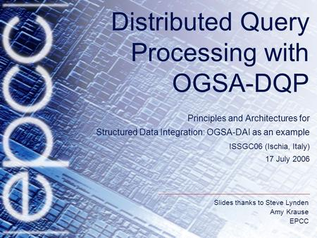 Slides thanks to Steve Lynden Amy Krause EPCC Distributed Query Processing with OGSA-DQP Principles and Architectures for Structured Data Integration: