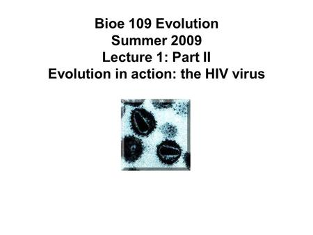 Bioe 109 Evolution Summer 2009 Lecture 1: Part II Evolution in action: the HIV virus.
