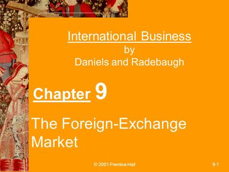 © 2001 Prentice Hall9-1 International Business by Daniels and Radebaugh Chapter 9 The Foreign-Exchange Market.