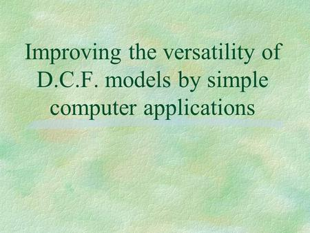Improving the versatility of D.C.F. models by simple computer applications.