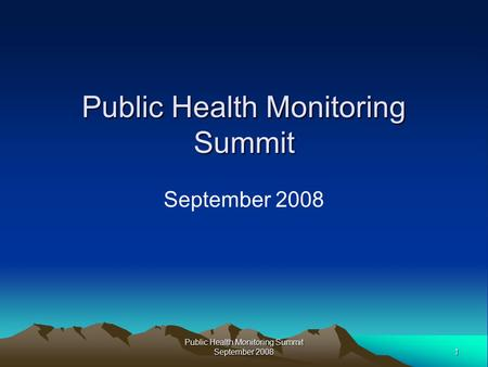 1 Public Health Monitoring Summit September 2008 Public Health Monitoring Summit September 2008.