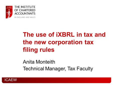 ICAEW The use of iXBRL in tax and the new corporation tax filing rules Anita Monteith Technical Manager, Tax Faculty.