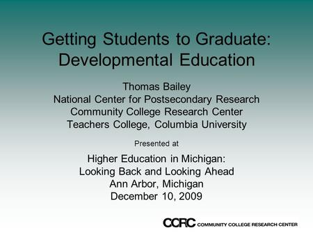 Getting Students to Graduate: Developmental Education Thomas Bailey National Center for Postsecondary Research Community College Research Center Teachers.