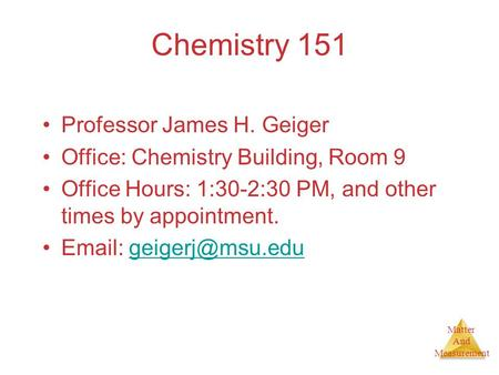 Matter And Measurement Chemistry 151 Professor James H. Geiger Office: Chemistry Building, Room 9 Office Hours: 1:30-2:30 PM, and other times by appointment.