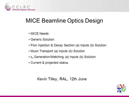 Paul drumm, mutac jan 2003 1 MICE Beamline Optics Design Kevin Tilley, RAL, 12th June MICE Needs Generic Solution Pion Injection & Decay Section (a) Inputs.