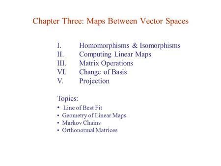 I. Homomorphisms & Isomorphisms II. Computing Linear Maps III. Matrix Operations VI. Change of Basis V. Projection Topics: Line of Best Fit Geometry of.