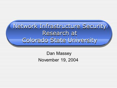 Network Infrastructure Security Research at Colorado State University Dan Massey November 19, 2004.