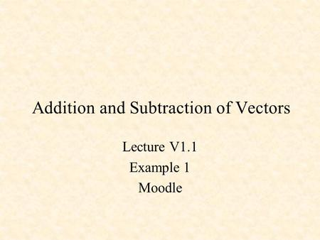 Addition and Subtraction of Vectors Lecture V1.1 Example 1 Moodle.