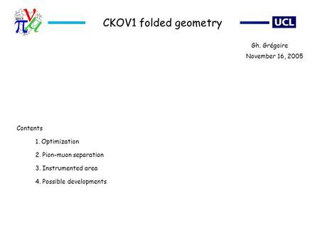 CKOV1 folded geometry 1. Optimization 2. Pion-muon separation 3. Instrumented area 4. Possible developments November 16, 2005 Gh. Grégoire Contents.