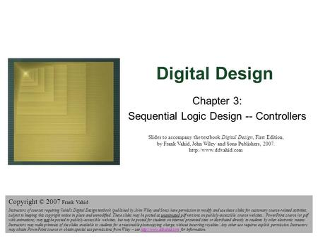 Digital Design Copyright © 2006 Frank Vahid 1 Digital Design Chapter 3: Sequential Logic Design -- Controllers Slides to accompany the textbook Digital.