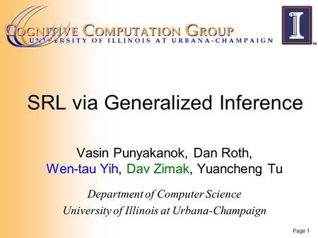 Page 1 SRL via Generalized Inference Vasin Punyakanok, Dan Roth, Wen-tau Yih, Dav Zimak, Yuancheng Tu Department of Computer Science University of Illinois.