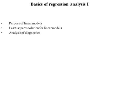 Basics of regression analysis I Purpose of linear models Least-squares solution for linear models Analysis of diagnostics.
