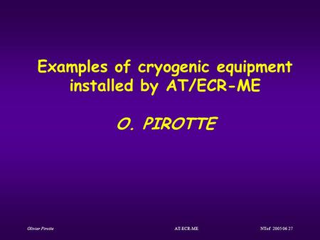 Olivier Pirotte AT-ECR-ME NTof 2005 06 27 Examples of cryogenic equipment installed by AT/ECR-ME O. PIROTTE.