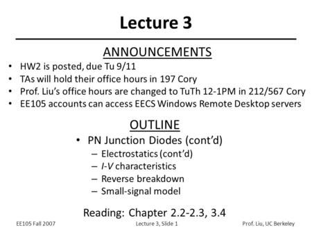 EE105 Fall 2007Lecture 3, Slide 1Prof. Liu, UC Berkeley Lecture 3 ANNOUNCEMENTS HW2 is posted, due Tu 9/11 TAs will hold their office hours in 197 Cory.