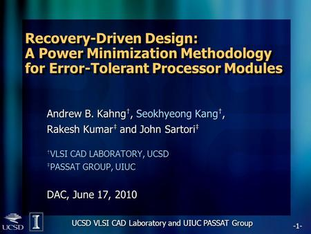 -1- UCSD VLSI CAD Laboratory and UIUC PASSAT Group Recovery-Driven Design: A Power Minimization Methodology for Error-Tolerant Processor Modules Andrew.