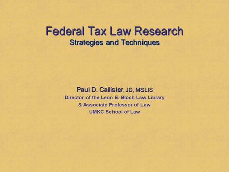 Federal Tax Law Research Strategies and Techniques Paul D. Callister, JD, MSLIS Director of the Leon E. Bloch Law Library & Associate Professor of Law.